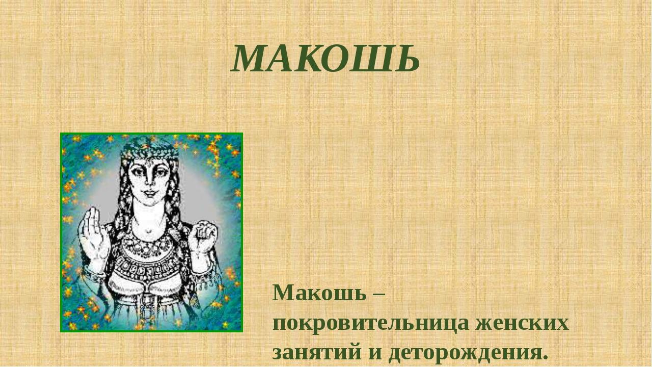 МАКОШЬ Макошь – покровительница женских занятий и деторождения.