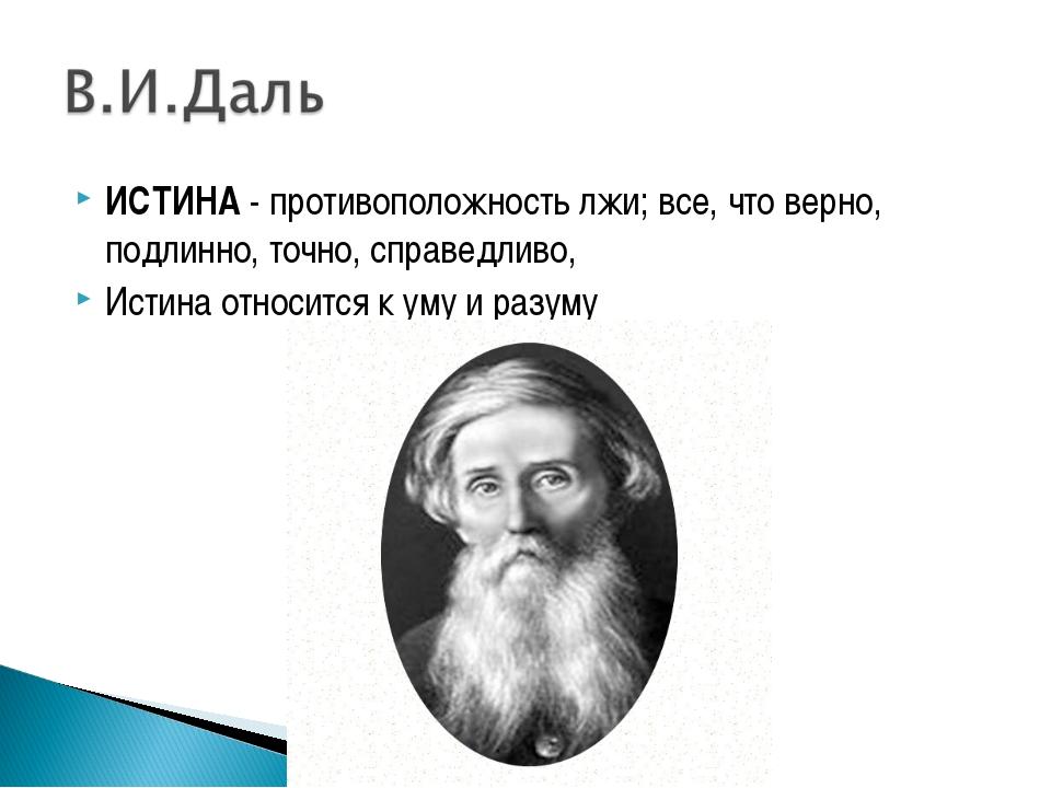 ИСТИНА- противоположность лжи; все, что верно, подлинно, точно, справедливо,...