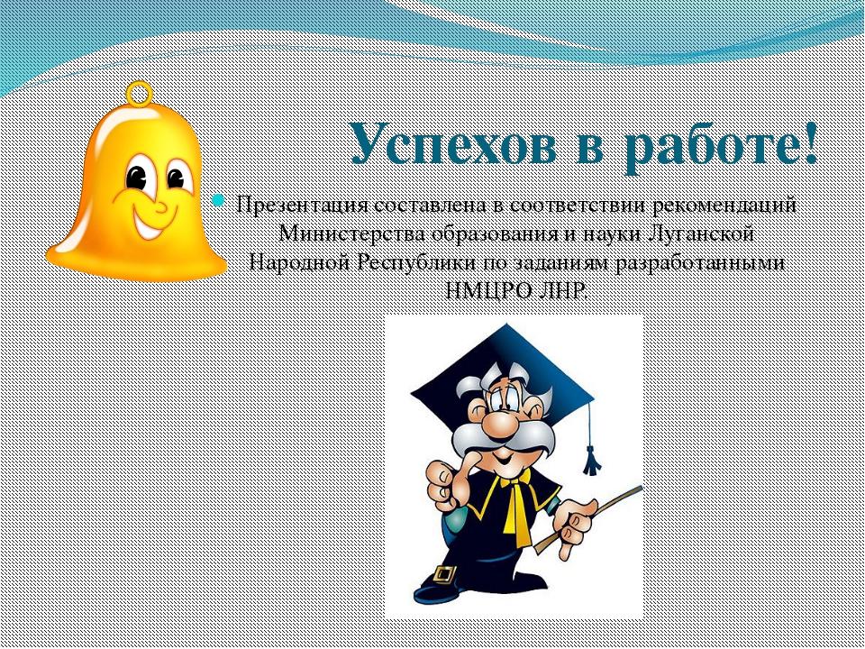 Успехов в работе! Презентация составлена в соответствии рекомендаций Министе...