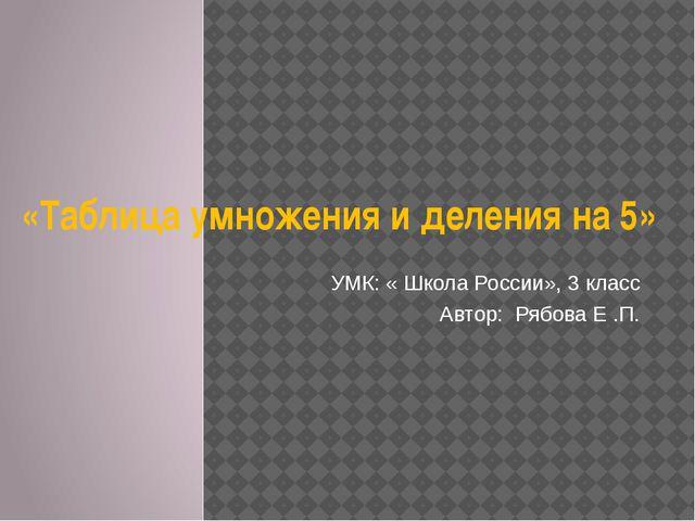 «Таблица умножения и деления на 5» УМК: « Школа России», 3 класс Автор: Рябов...