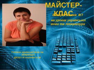 МАЙСТЕР-КЛАС Використання ІКТ на уроках української мови та літератури Учител