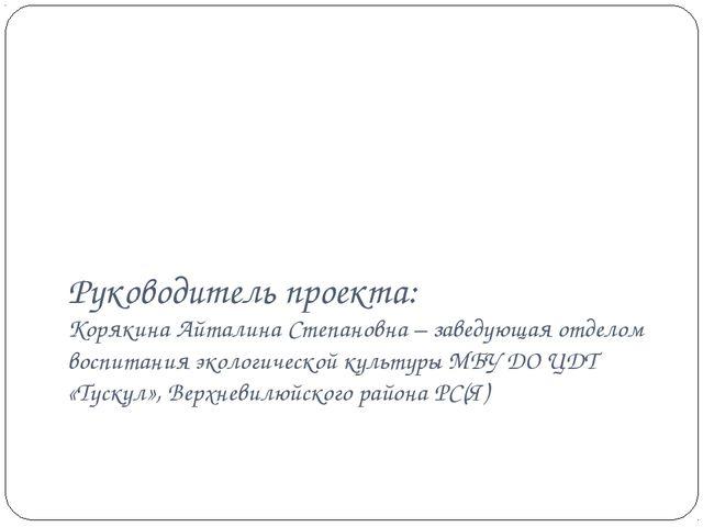Руководитель проекта: Корякина Айталина Степановна – заведующая отделом воспи...