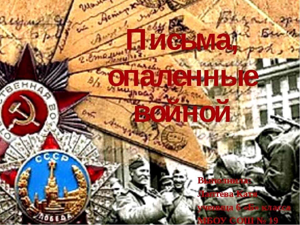 Письма, опаленные войной Выполнила: Лаптева Катя ученица 6 «Б» класса МБОУ СО...