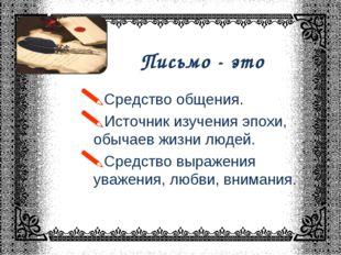 Письмо - это * Средство общения. Источник изучения эпохи, обычаев жизни людей