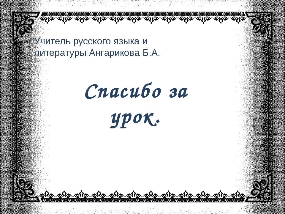 Спасибо за урок. Учитель русского языка и литературы Ангарикова Б.А.