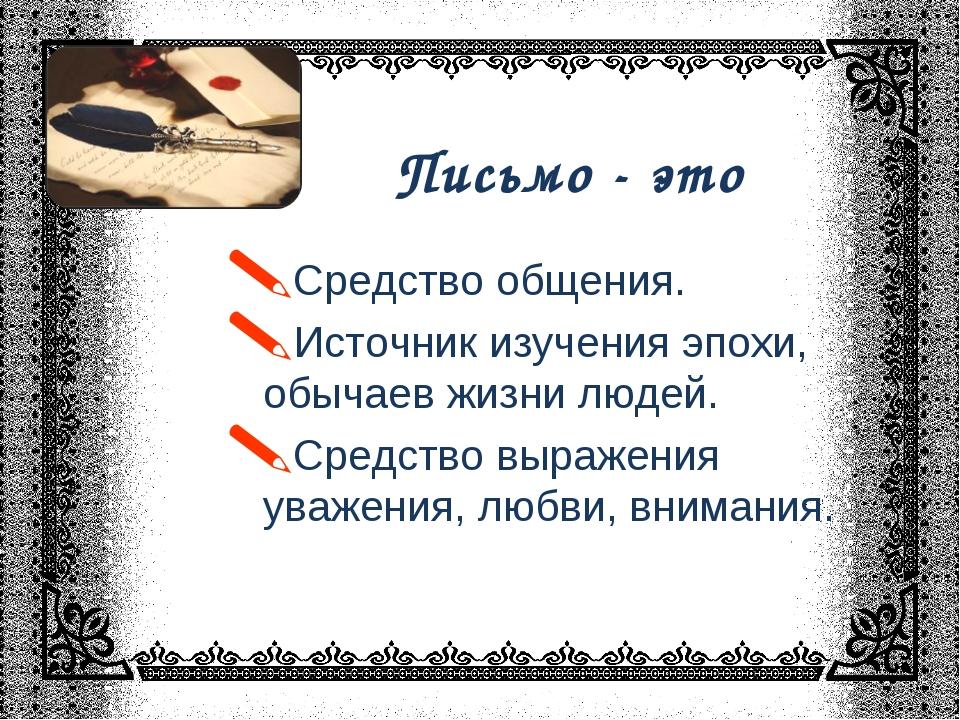 Письмо - это * Средство общения. Источник изучения эпохи, обычаев жизни людей...