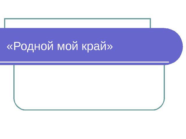 «Родной мой край»