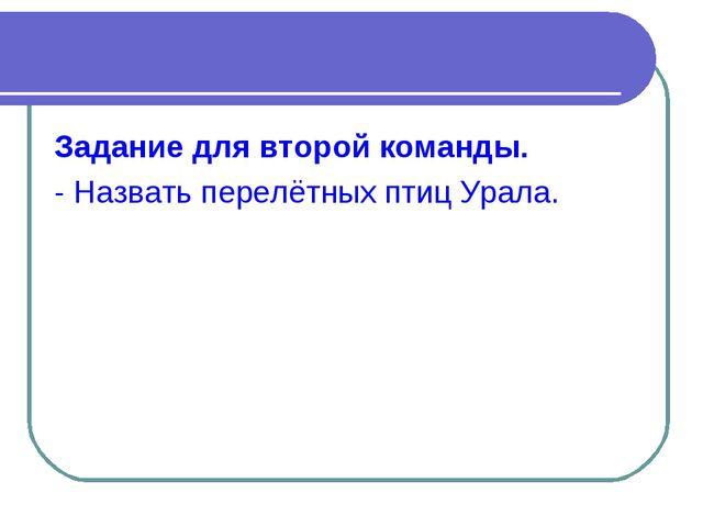 Задание для второй команды. - Назвать перелётных птиц Урала.