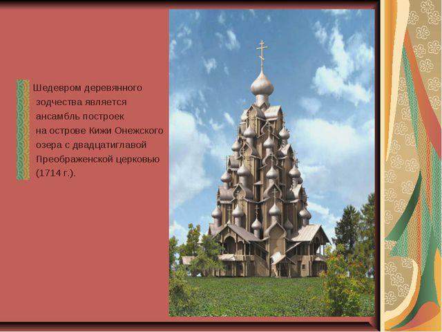 Шедевром деревянного зодчества является ансамбль построек на острове Кижи Оне...