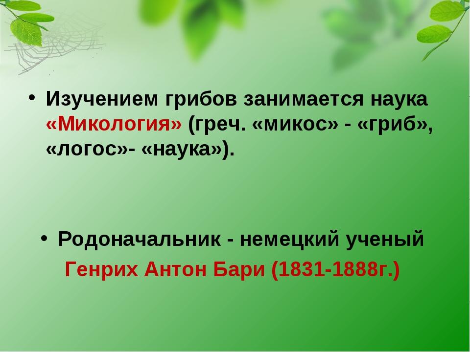 Изучением грибов занимается наука «Микология» (греч. «микос» - «гриб», «логос...