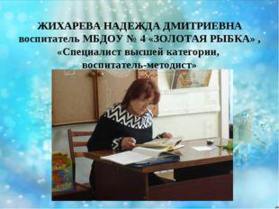 ЖИХАРЕВА НАДЕЖДА ДМИТРИЕВНА воспитатель МБДОУ № 4 «ЗОЛОТАЯ РЫБКА» , «Специали