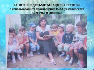 ЗАНЯТИЕ С ДЕТЬМИ МЛАДШЕЙ ГРУППЫ с использованием произведения В.А.Сухомлинско