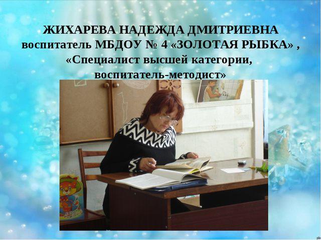 ЖИХАРЕВА НАДЕЖДА ДМИТРИЕВНА воспитатель МБДОУ № 4 «ЗОЛОТАЯ РЫБКА» , «Специали...