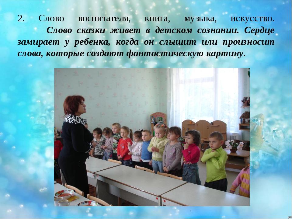 2. Слово воспитателя, книга, музыка, искусство. Слово сказки живет в детском...