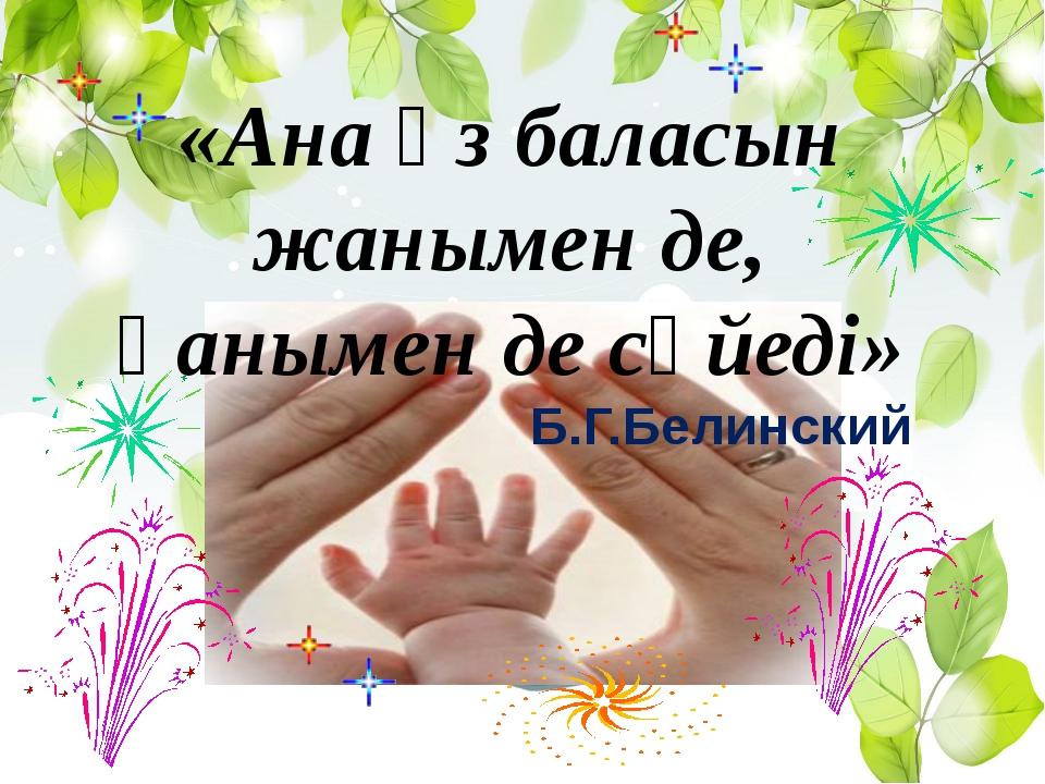 «Ана өз баласын жанымен де, қанымен де сүйеді» Б.Г.Белинский