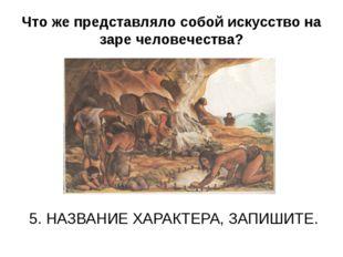 Что же представляло собой искусство на заре человечества? 5. НАЗВАНИЕ ХАРАКТЕ