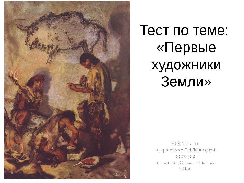 Тест по теме: «Первые художники Земли» МХК 10 класс по программе Г.И.Данилово...