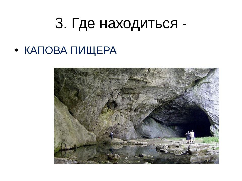 3. Где находиться - КАПОВА ПИЩЕРА