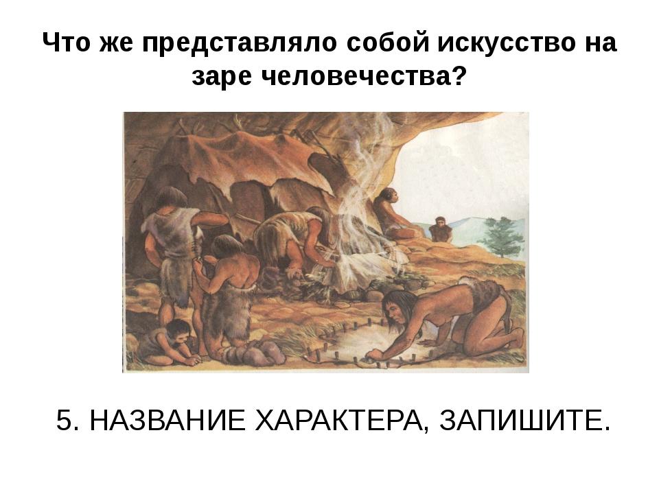 Что же представляло собой искусство на заре человечества? 5. НАЗВАНИЕ ХАРАКТЕ...