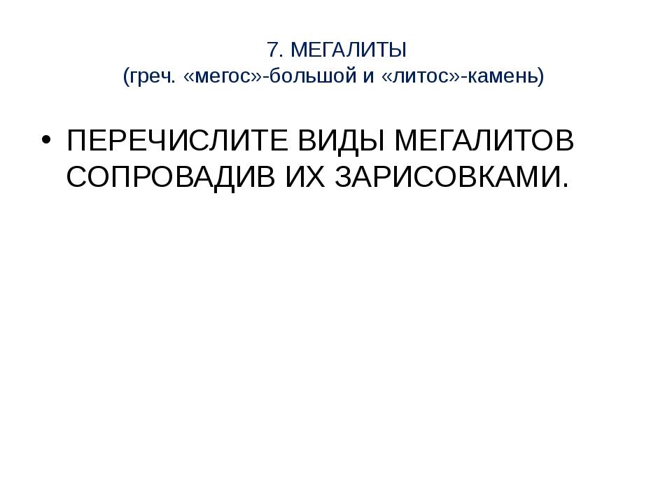 7. МЕГАЛИТЫ (греч. «мегос»-большой и «литос»-камень) ПЕРЕЧИСЛИТЕ ВИДЫ МЕГАЛИТ...