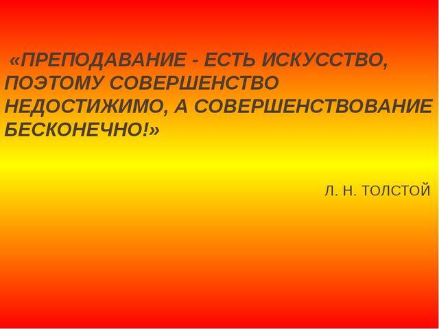 «ПРЕПОДАВАНИЕ - ЕСТЬ ИСКУССТВО, ПОЭТОМУ СОВЕРШЕНСТВО НЕДОСТИЖИМО, А СОВЕРШЕН...