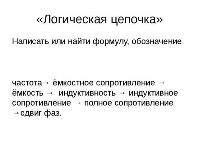 «Логическая цепочка» Написать или найти формулу, обозначение частота→ ёмкостн...