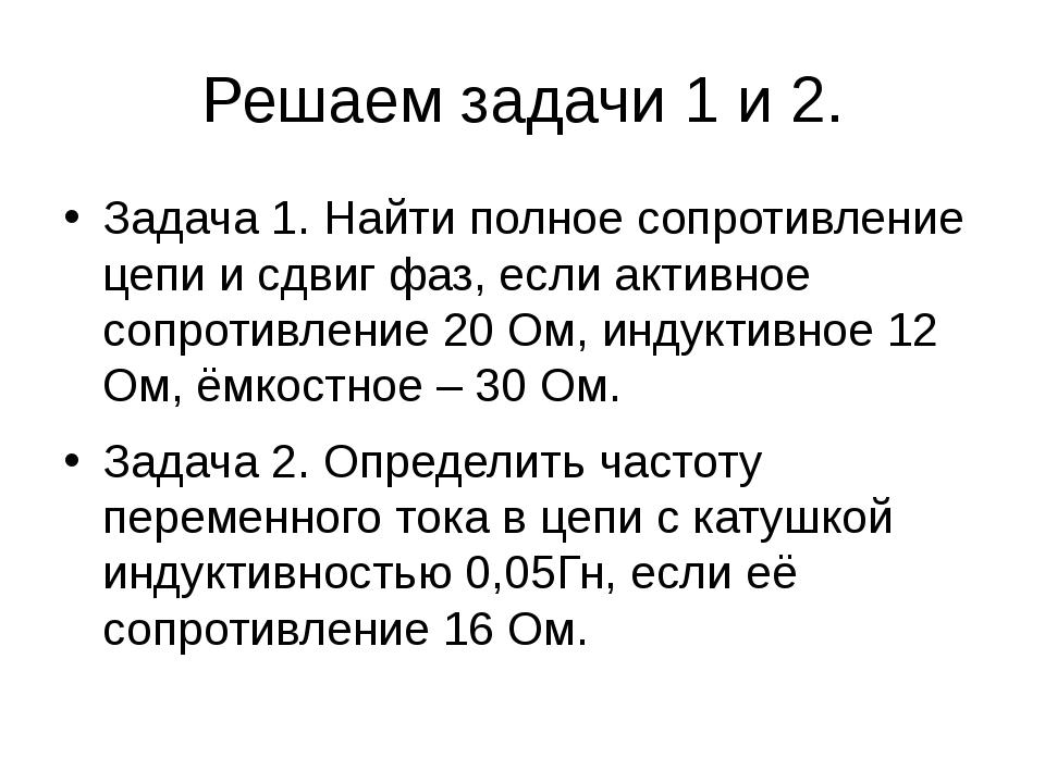 Решаем задачи 1 и 2. Задача 1. Найти полное сопротивление цепи и сдвиг фаз, е...