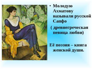 Молодую Ахматову называли русской Сапфо ( древнегреческая певица любви) Её по