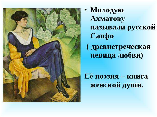 Молодую Ахматову называли русской Сапфо ( древнегреческая певица любви) Её по...