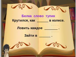 Белка слово тупик Крутился, как ______ в колесе. Ловить каждое _______ . Зайт