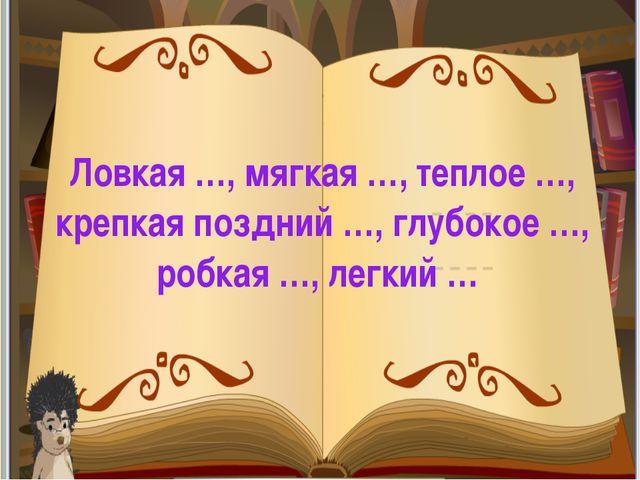 Ловкая …, мягкая …, теплое …, крепкая поздний …, глубокое …, робкая …, легки...