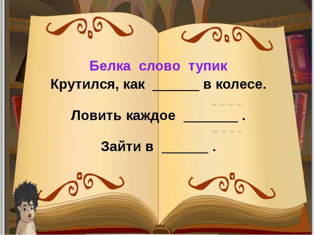 Белка слово тупик Крутился, как ______ в колесе. Ловить каждое _______ . Зайт...