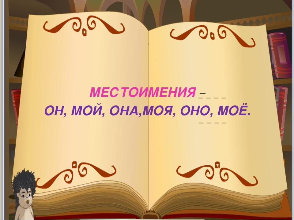 МЕСТОИМЕНИЯ – ОН, МОЙ, ОНА,МОЯ, ОНО, МОЁ.