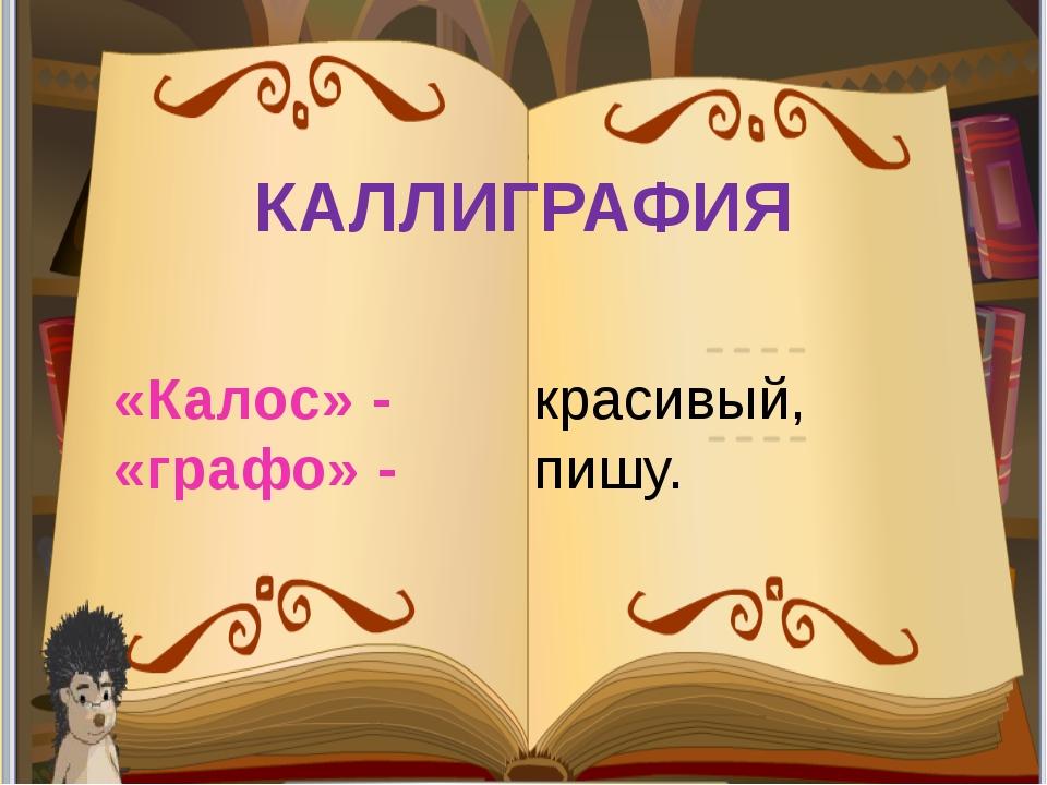 КАЛЛИГРАФИЯ «Калос» - «графо» - красивый, пишу.