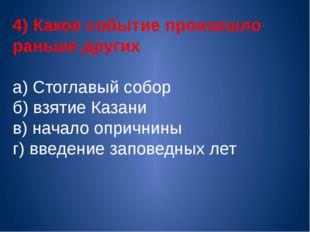 4) Какое событие произошло раньше других а) Стоглавый собор б) взятие Казани