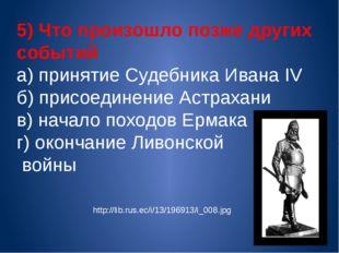 5) Что произошло позже других событий а) принятие Судебника Ивана IV б) присо