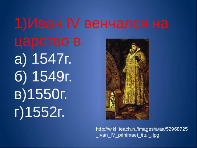 1)Иван IV венчался на царство в а) 1547г. б) 1549г. в)1550г. г)1552г. http://...