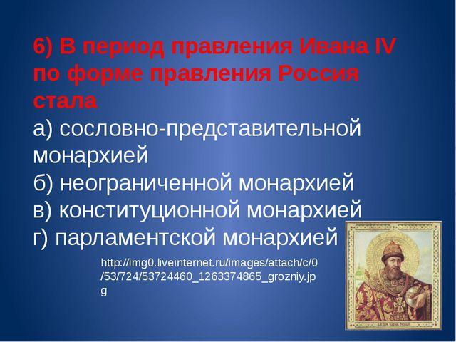 6) В период правления Ивана IV по форме правления Россия стала а) сословно-пр...