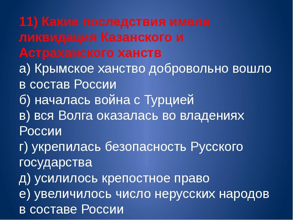 11) Какие последствия имела ликвидация Казанского и Астраханского ханств а) К...