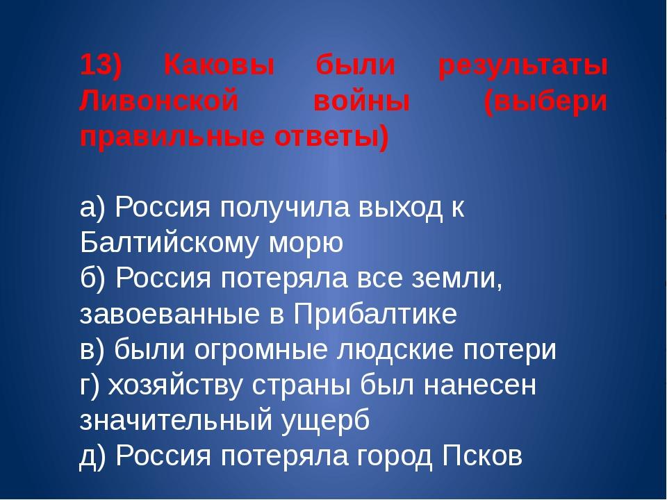 13) Каковы были результаты Ливонской войны (выбери правильные ответы) а) Росс...