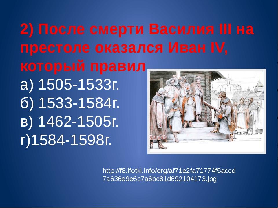 2) После смерти Василия III на престоле оказался Иван IV, который правил а) 1...