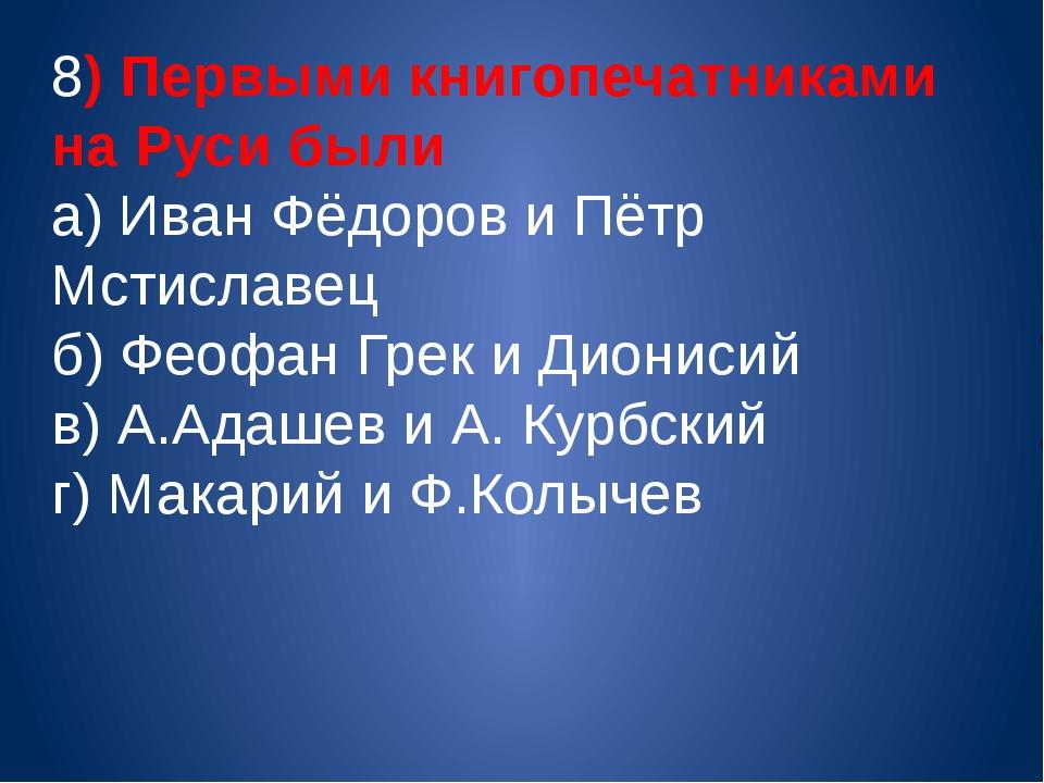 8) Первыми книгопечатниками на Руси были а) Иван Фёдоров и Пётр Мстиславец б)...