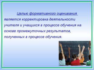 * Целью формативного оценивания является корректировка деятельности учителя и