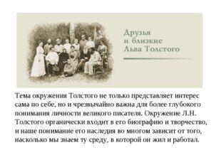 Тема окружения Толстого не только представляет интерес сама по себе, но и чре