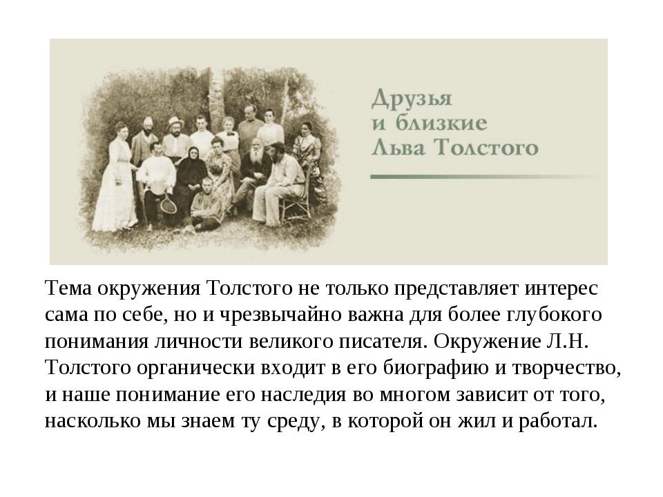 Тема окружения Толстого не только представляет интерес сама по себе, но и чре...