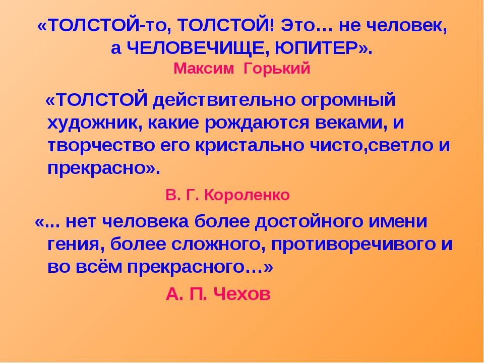 «ТОЛСТОЙ-то, ТОЛСТОЙ! Это… не человек, а ЧЕЛОВЕЧИЩЕ, ЮПИТЕР». Максим Горький...
