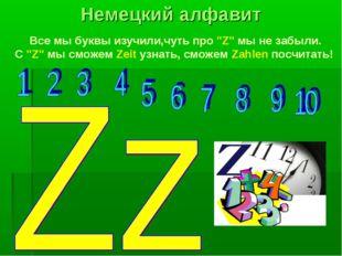 """Все мы буквы изучили,чуть про """"Z"""" мы не забыли. С """"Z"""" мы сможем Zeit узнать,"""