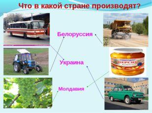 Что в какой стране производят? Белоруссия Украина Молдавия