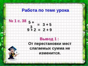 № 1 с. 38 9 + 2 3 + 5 5 + 3 = 2 + 9 = Вывод 1 : От перестановки мест слагаемы