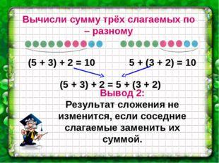 Вычисли сумму трёх слагаемых по – разному (5 + 3) + 2 = 10 5 + (3 + 2) = 10 (
